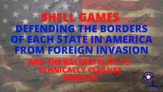 4/5/2021   6:00 PM   SHELL GAMES   Defending The Borders Of Each Sovereign Republic State In America From Foreign Invasion And The Kalergi Plan To Ethnically Cleanse America