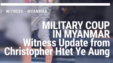 MILITARY COUP IN MYANMAR  Witness Update from Christopher Htet Ye Aung