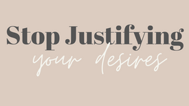 Stop Justifying your desires