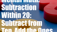 Mental Math: Subtraction within 20: Subtract from 10, Add the Ones
