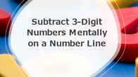 Subtract 3-Digit Numbers Mentally Using a Number Line